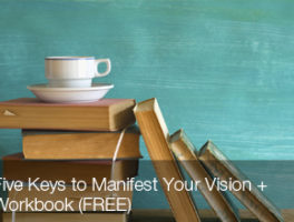 Five Keys To Manifest Your Vision + Workbook (FREE)